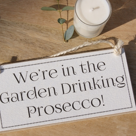 We're in the Garden Drinking Prosecco Sign